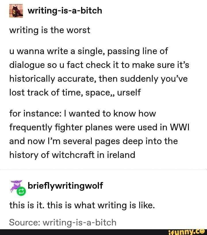 "Text that reads: Writing-is-a-bitch wrote: ""writing is the worst. u wanna write a single, passing line of dialogue so u fact check it to make sure it's historically accurate, then suddenly you've lost track of time, space,, urself. for intstance: I wanted to know how frequently fighter planes were used in WWI and now I'm several pages deep into the history of witchcraft in Ireland.""  brieflywritingwolf replied: ""this is it. this is what writing is like.""   source: writing-is-a-bitch"